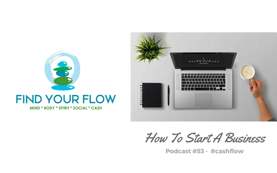 Find Your Flow Podcast #53 – How To Start A Business (part 1)