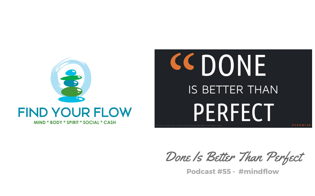 Find Your Flow Podcast #55 – Done Is Better Than Perfect