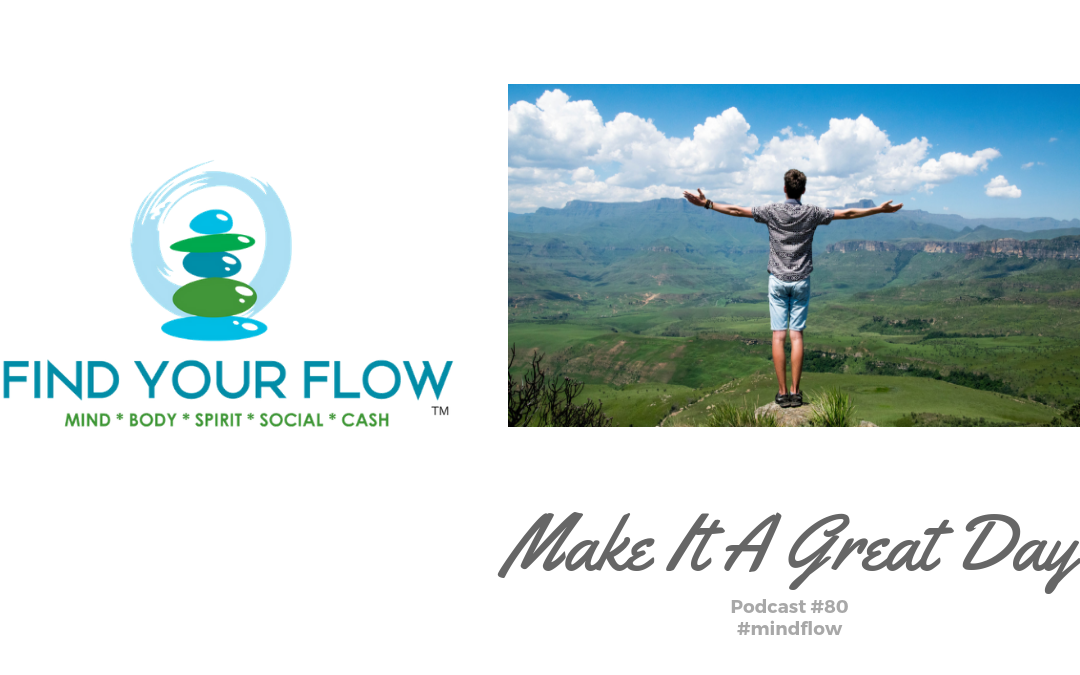 Find Your Flow Podcast Episode #80 – Make It A Great Day – #mindflow