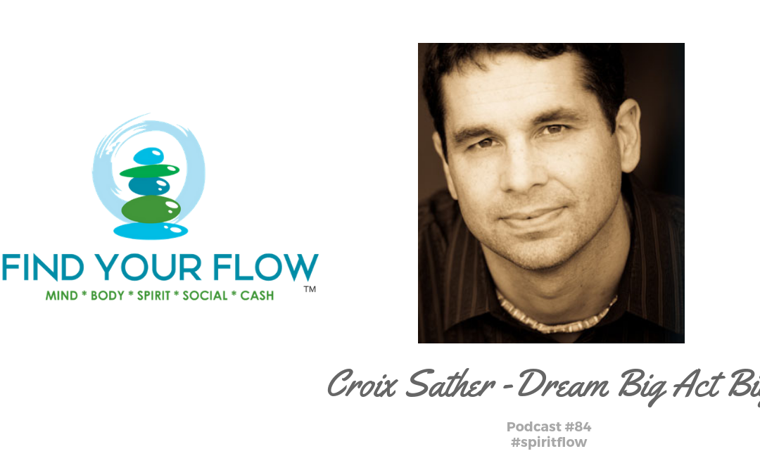 Find Your Flow Podcast Episode #84 – Croix Sather – Dream Big Act Big #spiritflow