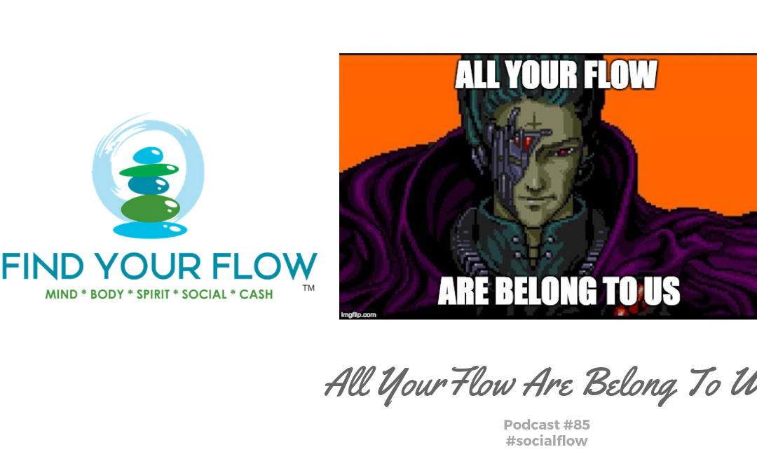Find Your Flow Podcast Episode #85 – All Your Flow Are Belong To Us #socialflow