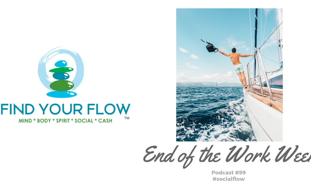 Find Your Flow Podcast Episode #99 – End of the Work Week #findyourflow