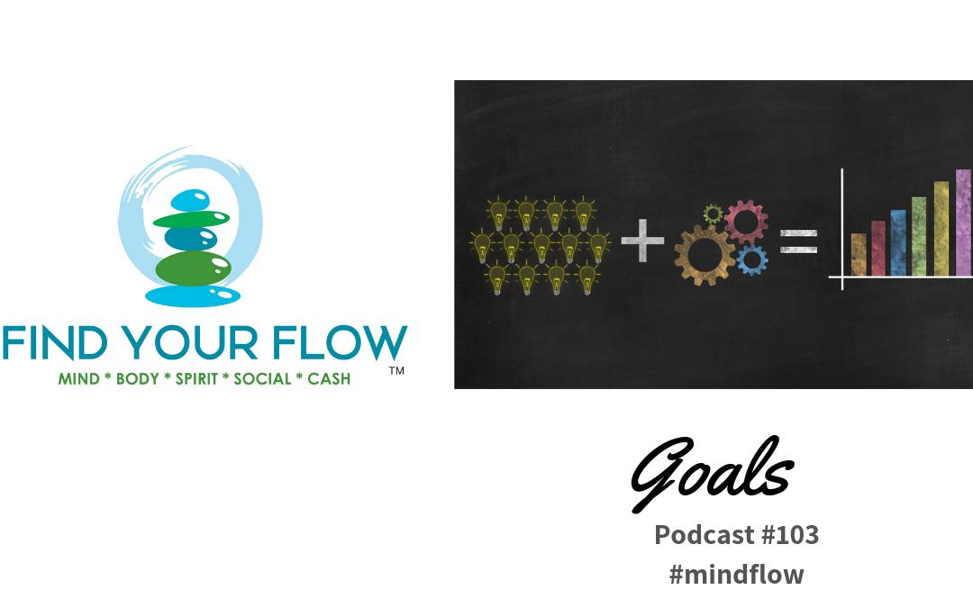 Find Your Flow Podcast Episode #103 – Goals – #mindflow